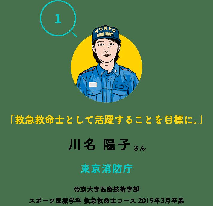 「1」「救急救命士として活躍することを目標に。」川名 陽子さん 東京消防庁 帝京大学医療技術学部 スポーツ医療学科 救急救命士コース 2019年3月卒業