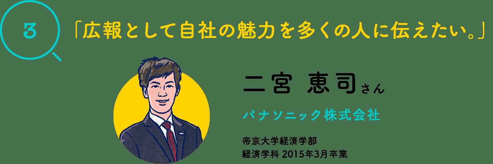 「3」「広報として自社の魅力を多くの人に伝えたい。」二宮 恵司さん パナソニック株式会社 帝京大学経済学部 経済学科 2015年3月卒業