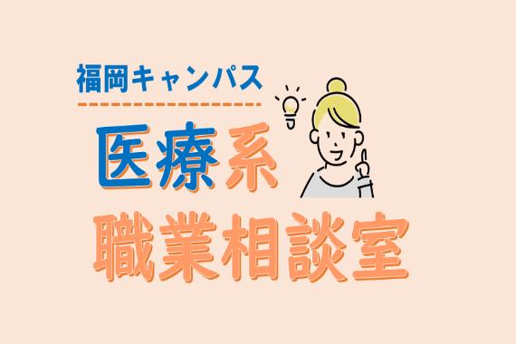 福岡キャンパスで「医療系 職業相談室」を実施します